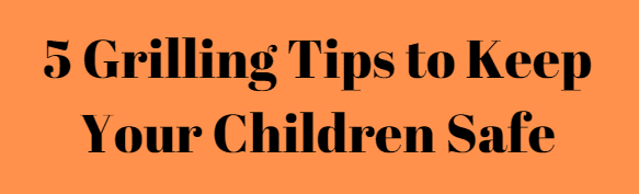 5 Grilling Tips to Keep Your Children Safe